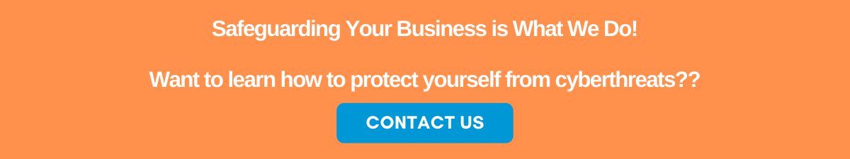 Safeguarding Your Business is What We Do. Want to learn how to protect yourself from cyberthreats? Contact Us